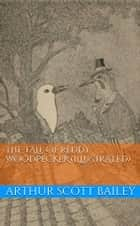 The Tale of Reddy Woodpecker (Illustrated) ebook by Arthur Scott Bailey