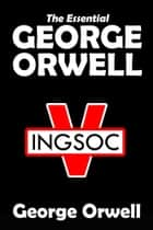 The Essential George Orwell - Homage to Catalonia, Nineteen Eighty-Four, and Animal Farm ebook by George Orwell