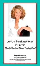 Lessons from Loved Ones in Heaven- How to Heal from Loss & Continue Never Ending Love! ebook by Brent Atwater