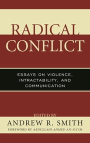 Radical Conflict - Essays on Violence, Intractability, and Communication ebook by Andrew R. Smith, Abdullahi Ahmed An-Na'im, Taieb Belghazi,...