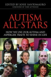 Autism All-Stars - How We Use Our Autism and Asperger Traits to Shine in Life ebook by Josie Santomauro, Anthony Attwood, Temple Grandin,...