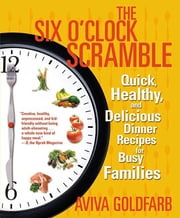 The Six O'Clock Scramble - Quick, Healthy, and Delicious Dinner Recipes for Busy Families ebook by Aviva Goldfarb