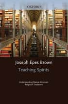 Teaching Spirits - Understanding Native American Religious Traditions ebook by Joseph Epes Brown, Emily Cousins