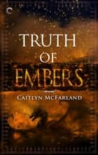 Truth of Embers ebook by Caitlyn McFarland