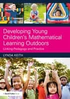 Developing Young Children's Mathematical Learning Outdoors - Linking Pedagogy and Practice ebook by Lynda Keith