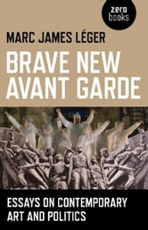 Brave New Avant Garde - Essays on Contemporary Art and Politics ebook by Marc James Leger