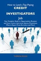 How to Land a Top-Paying Credit investigators Job: Your Complete Guide to Opportunities, Resumes and Cover Letters, Interviews, Salaries, Promotions, What to Expect From Recruiters and More ebook by Riggs Theresa