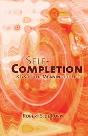 Self-Completion - Keys to the Meaningful Life ebook by Robert S. de Ropp