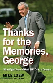 Thanks for the Memories, George - What Eight Years of Bush Will Do to a Country ebook by Mike Loew