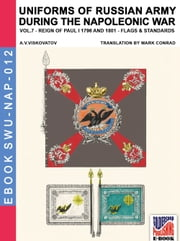 Uniforms of Russian army during the Napoleonic war Vol. 7 - Flags and Standards 1796-1801 ebook by Aleksandr Vasilevich Viskovatov,Mark Conrad