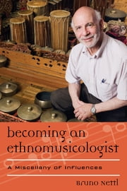 Becoming an Ethnomusicologist - A Miscellany of Influences ebook by Bruno Nettl