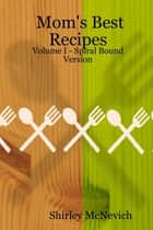Mom's Best Recipes : Volume I ebook by Shirley McNevich
