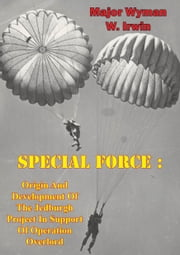 Special Force: Origin And Development Of The Jedburgh Project In Support Of Operation Overlord ebook by Major Wyman W. Irwin