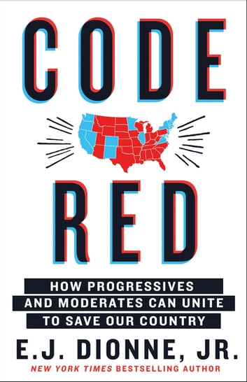 Code Red - How Progressives and Moderates Can Unite to Save Our Country ebook by E.J. Dionne Jr.