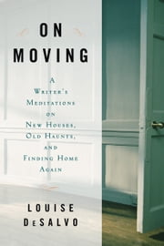 On Moving - A Writer's Meditation on New Houses, Old Haunts, and Finding Home Again ebook by Louise DeSalvo