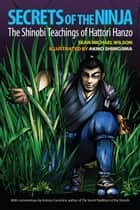 Secrets of the Ninja - The Shinobi Teachings of Hattori Hanzo ebook by Sean Michael Wilson, Antony Cummins