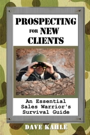 Prospecting for New Clients - An Essential Sales Warrior's Survival Guide ebook by Dave Kahle