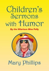 Children's Sermons with Humor - By the Hilarious Miss Polly ebook by Mary Phillips