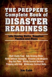 The Prepper's Complete Book of Disaster Readiness - Life-Saving Skills, Supplies, Tactics and Plans ebook by Jim Cobb