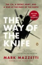 The Way of the Knife - The CIA, a Secret Army, and a War at the Ends of the Earth ebook by Mark Mazzetti