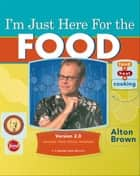 I'm Just Here for the Food: Version 2.0 ebook by Alton Brown
