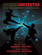 Access Contested: Security, Identity, and Resistance in Asian Cyberspace ebook by Ronald Deibert, John Palfrey, Rafal Rohozinski, Jonathan L. Zittrain