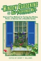 Window Gardening the Old-Fashioned Way - Tried and true methods for turning any window, porch,or balcony into a beautiful garden. ebook by Henry T. Williams