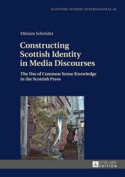 Constructing Scottish Identity in Media Discourses - The Use of Common Sense Knowledge in the Scottish Press ebook by Miriam Schröder
