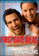 First Date Ideas: Effective Ways To Give Out An Impressive First Date With The Girl Of Your Dreams! ebook by Stephen Williams