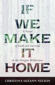 If We Make It Home - A Novel of Faith and Survival in the Oregon Wilderness ebook by Christina Suzann Nelson