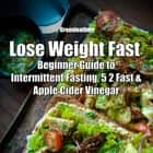Lose Weight Fast: Beginner Guide to Intermittent Fasting, 5 2 Fast & Apple Cider Vinegar audiobook by Greenleatherr