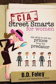 CIA Street Smarts for Women - Spy Skills to Tell the Prince from the Predator ebook by B. D. Foley