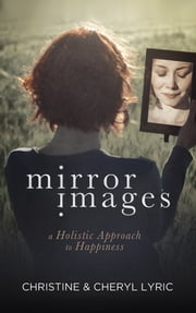 Mirror Images - A Holistic Approach to Happiness ebook by Cheryl Lyric,Christine Lyric