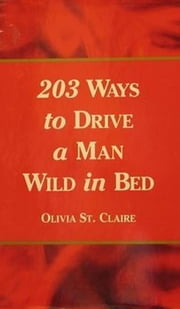 203 Ways to Drive a Man Wild in Bed ebook by Olivia St. Claire