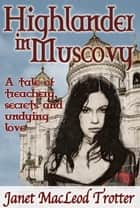 HIGHLANDER IN MUSCOVY - A tale of treachery, secrets and undying love ebook by Janet MacLeod Trotter