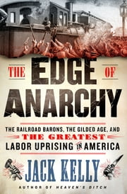 The Edge of Anarchy - The Railroad Barons, the Gilded Age, and the Greatest Labor Uprising in America ebook by Jack Kelly