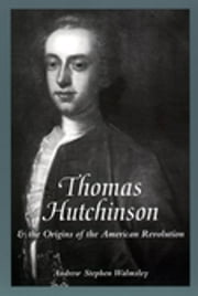 Thomas Hutchinson and the Origins of the American Revolution ebook by Andrew Stephen Walmsley