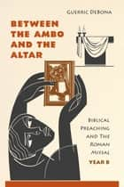 Between the Ambo and the Altar - Biblical Preaching and The Roman Missal, Year B ebook by Guerric DeBona OSB