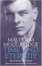 Time and Eternity: Uncollected Writings ebook by Malcolm Muggeridge, Nicholas Flynn