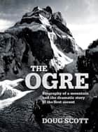 The Ogre - Biography of a mountain and the dramatic story of the first ascent ebook by