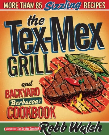 The Tex-Mex Grill and Backyard Barbacoa Cookbook - More Than 85 Sizzling Recipes ebook by Robb Walsh