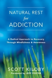 Natural Rest for Addiction - A Radical Approach to Recovery Through Mindfulness and Awareness ebook by Scott Kiloby, Jeff Foster