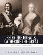 Peter the Great & Catherine the Great: Russia's Greatest Tsar and Tsarina ebook by Charles River Editors