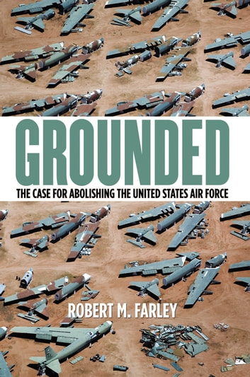 Grounded - The Case for Abolishing the United States Air Force ebook by Robert M. Farley