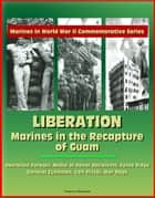 Marines in World War II Commemorative Series: Liberation: Marines in the Recapture of Guam, Operation Forager, Medal of Honor Recipients, Fonte Ridge, General Cushman, Colt Pistol, War Dogs ebook by Progressive Management