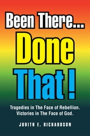 Been There... Done That! - Tragedies in The Face of Rebellion. Victories in The Face of God. ebook by Judith E. Richardson