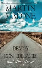 Deadly Confederacies - And Other Stories ebook by Martin Malone