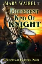 Different Kind of Knight - A Princess of Valendria Novel, #3 ebook by Mary Waibel