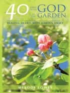 40 Days With God in the Garden ebook by Melody Lowes