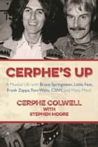 Cerphe's Up - A Musical Life with Bruce Springsteen, Little Feat, Frank Zappa, Tom Waits, CSNY, and Many More ebook by Cerphe Colwell, Stephen Moore